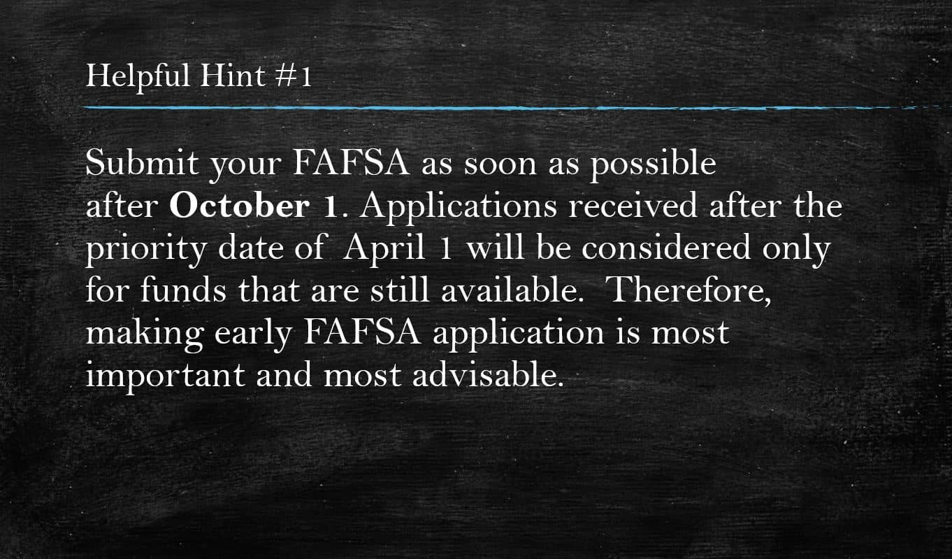 "Helpful hint #1- ""Submit your FAFSA as soon as possible after October 1. Applications received after the priority date of April 1 will be considered only for funds that are still available."" Completing FAFSA application early is the most important and advisable."